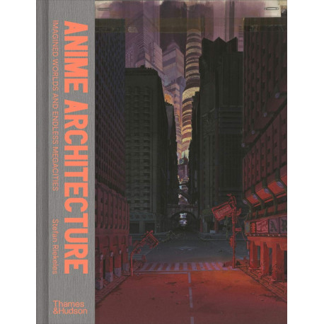 ANIME ARCHITECTURE: IMAGINED WORLDS AND ENDLESS MEGACITIES /ANGLAIS