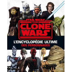 STAR WARS - THE CLONE WARS - L'ENCYCLOPEDIE ULTIME DES PERSONNAGES